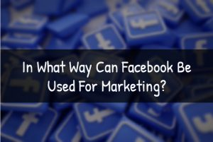 In What Way Can Facebook Be Used For Marketing?